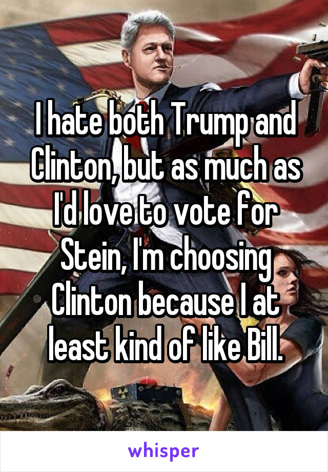 I hate both Trump and Clinton, but as much as I'd love to vote for Stein, I'm choosing Clinton because I at least kind of like Bill.
