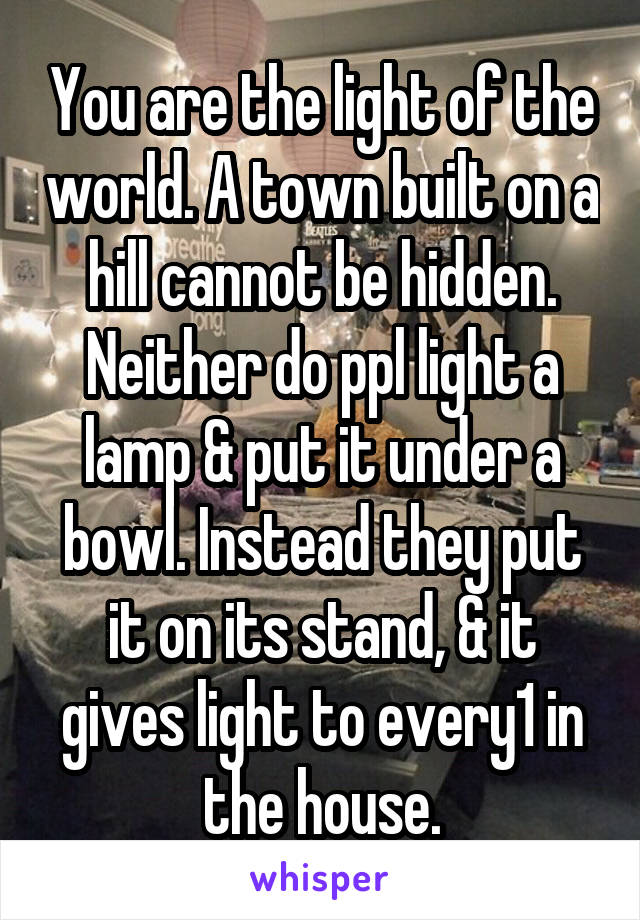 You are the light of the world. A town built on a hill cannot be hidden. Neither do ppl light a lamp & put it under a bowl. Instead they put it on its stand, & it gives light to every1 in the house.