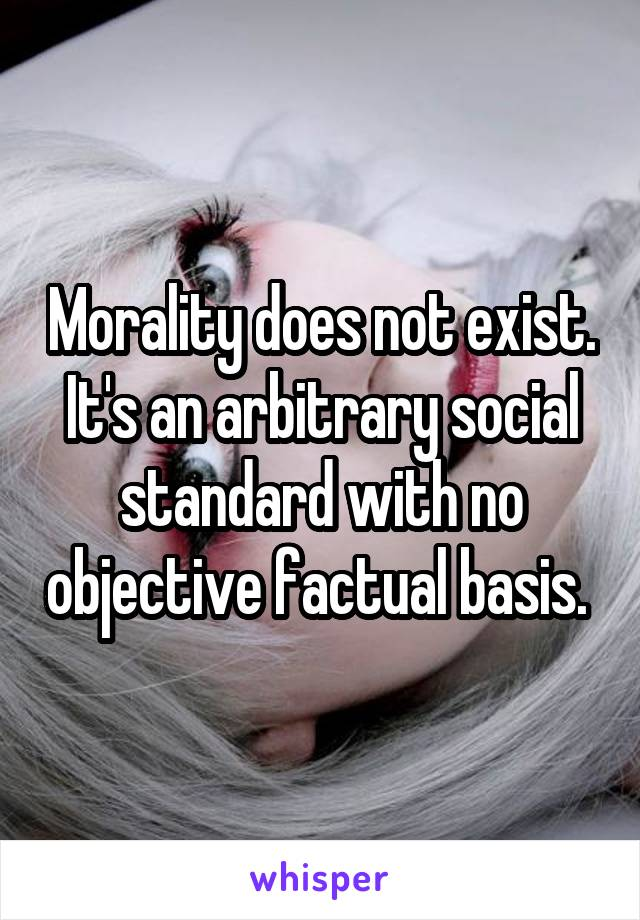 Morality does not exist. It's an arbitrary social standard with no objective factual basis.