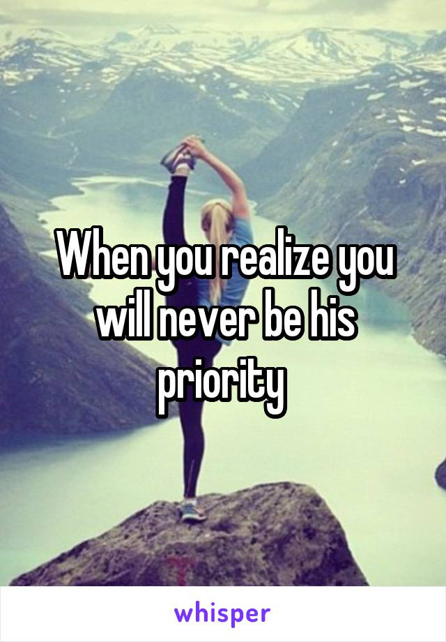 When you realize you will never be his priority