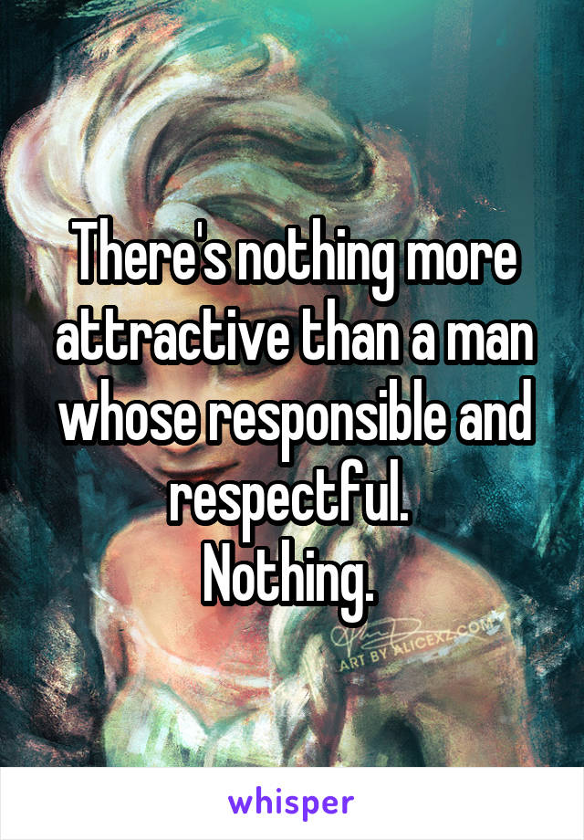 There's nothing more attractive than a man whose responsible and respectful.  Nothing.