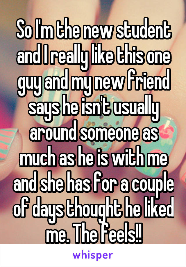 So I'm the new student and I really like this one guy and my new friend says he isn't usually around someone as much as he is with me and she has for a couple of days thought he liked me. The feels!!
