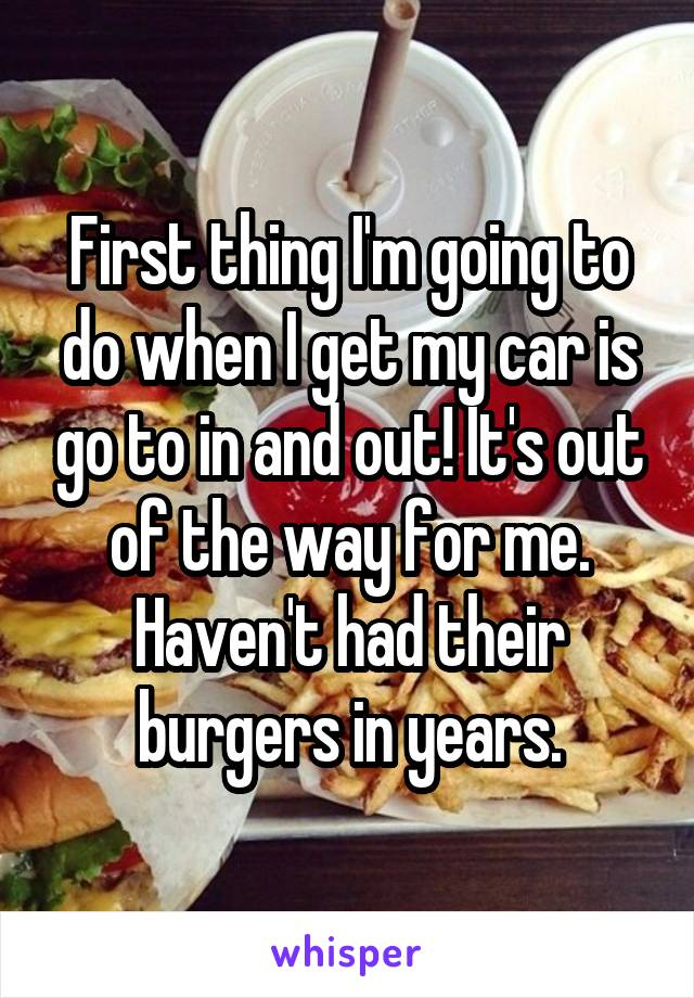 First thing I'm going to do when I get my car is go to in and out! It's out of the way for me. Haven't had their burgers in years.