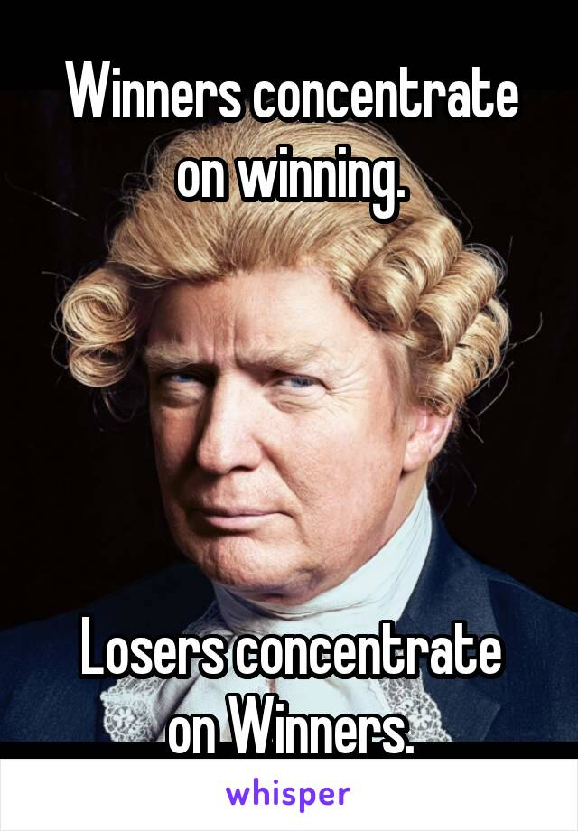 Winners concentrate on winning.      Losers concentrate on Winners.