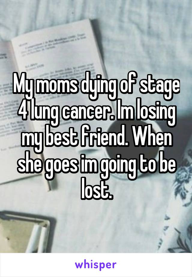 My moms dying of stage 4 lung cancer. Im losing my best friend. When she goes im going to be lost.