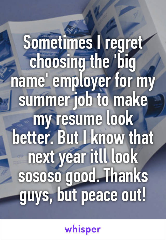 Sometimes I regret choosing the 'big name' employer for my summer job to make my resume look better. But I know that next year itll look sososo good. Thanks guys, but peace out!