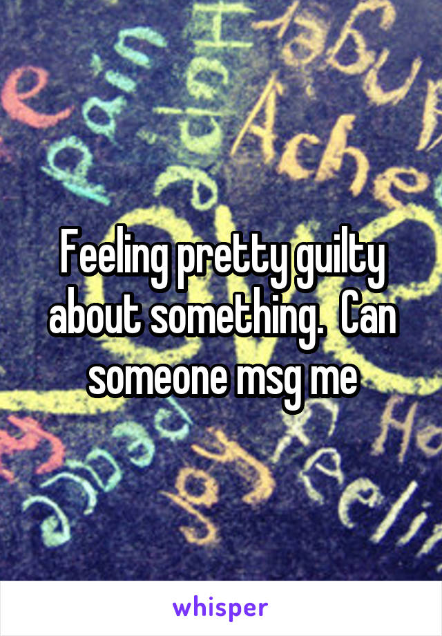 Feeling pretty guilty about something.  Can someone msg me