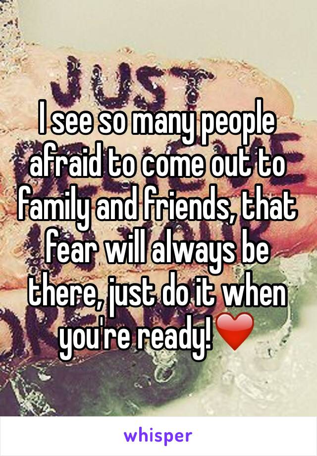 I see so many people afraid to come out to family and friends, that fear will always be there, just do it when you're ready!❤️