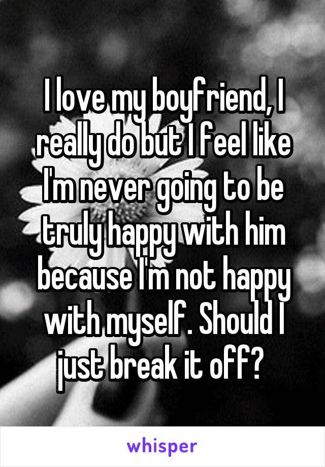 I love my boyfriend, I really do but I feel like I'm never going to be truly happy with him because I'm not happy with myself. Should I just break it off?