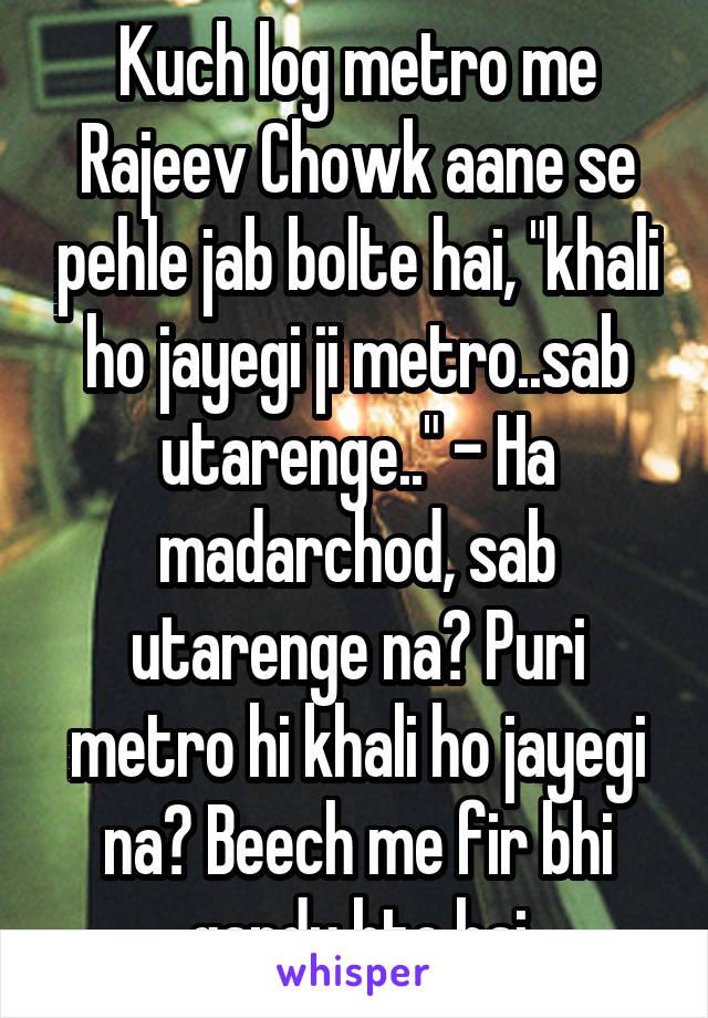 """Kuch log metro me Rajeev Chowk aane se pehle jab bolte hai, """"khali ho jayegi ji metro..sab utarenge.."""" - Ha madarchod, sab utarenge na? Puri metro hi khali ho jayegi na? Beech me fir bhi gandu hte hai"""