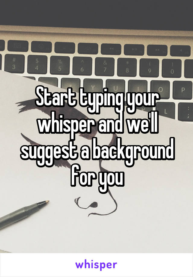 Start typing your whisper and we'll suggest a background for you
