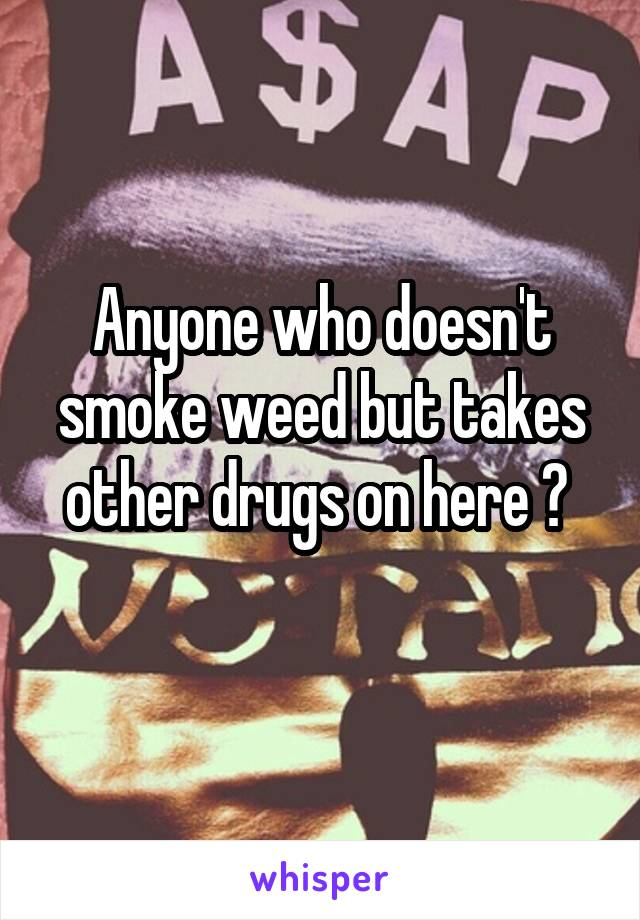 Anyone who doesn't smoke weed but takes other drugs on here ?