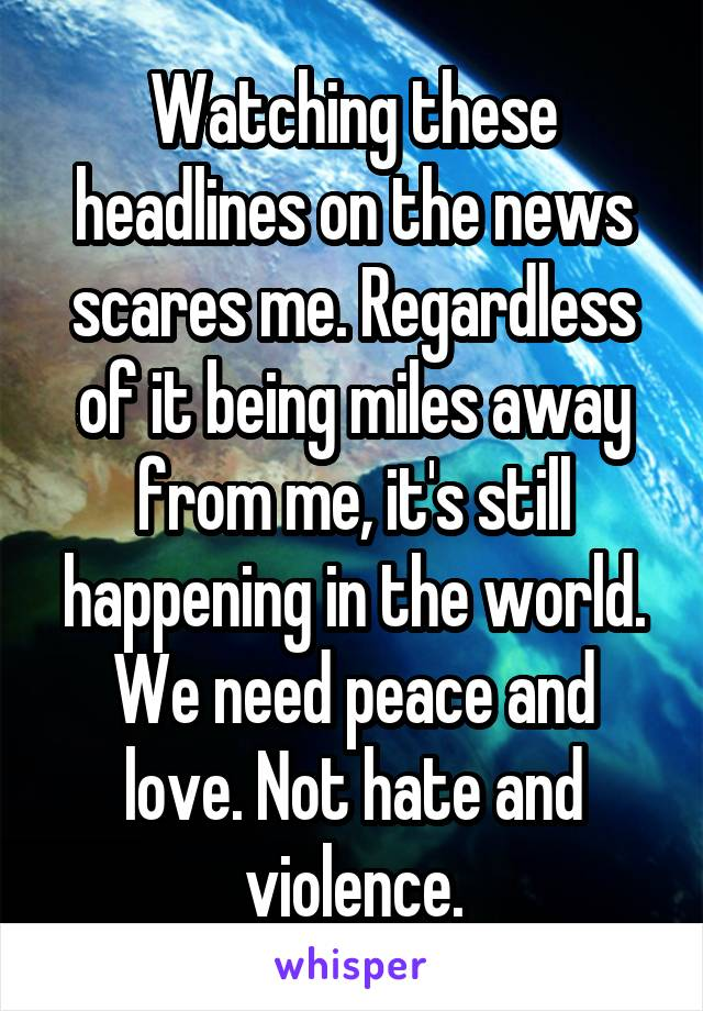 Watching these headlines on the news scares me. Regardless of it being miles away from me, it's still happening in the world. We need peace and love. Not hate and violence.