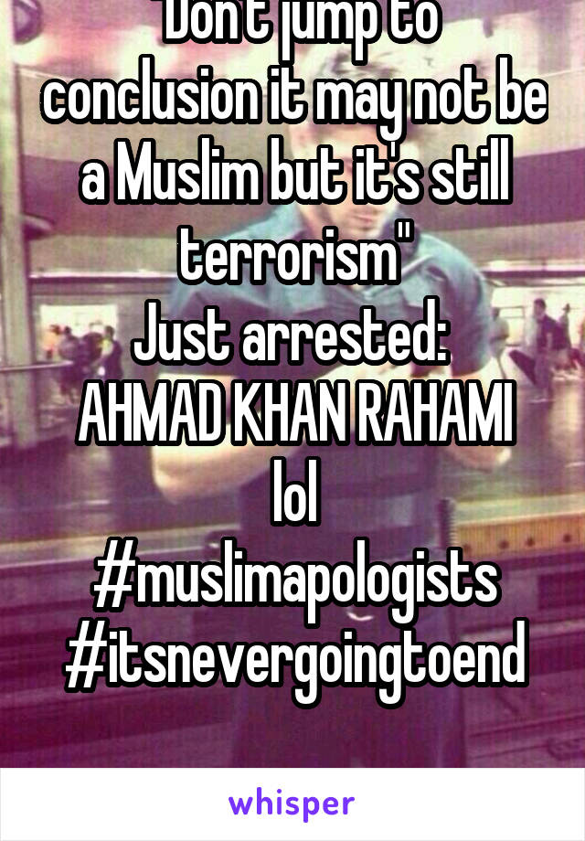 """Don't jump to conclusion it may not be a Muslim but it's still terrorism"" Just arrested:  AHMAD KHAN RAHAMI lol #muslimapologists #itsnevergoingtoend"