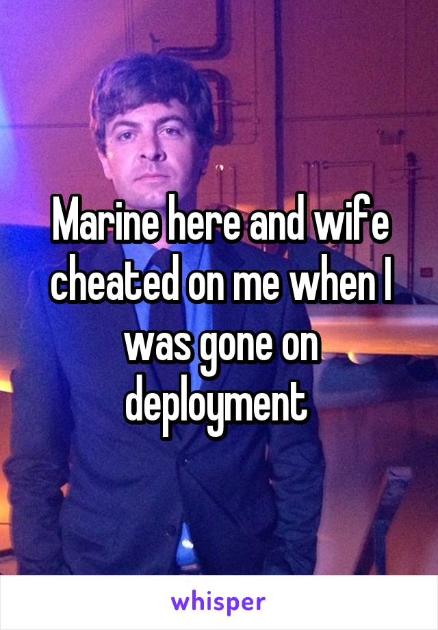 Marine here and wife cheated on me when I was gone on deployment
