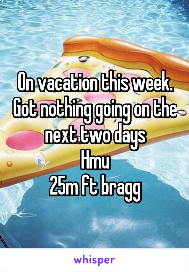 On vacation this week. Got nothing going on the next two days Hmu 25m ft bragg