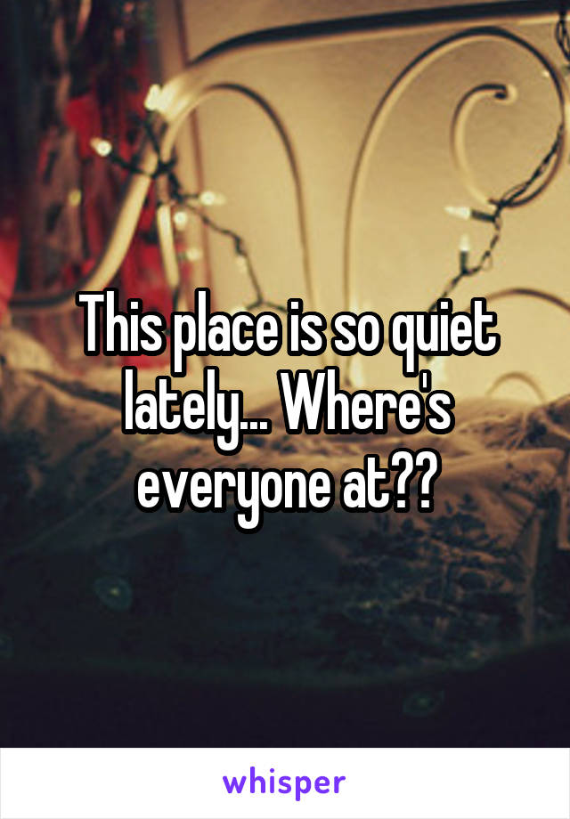 This place is so quiet lately... Where's everyone at??