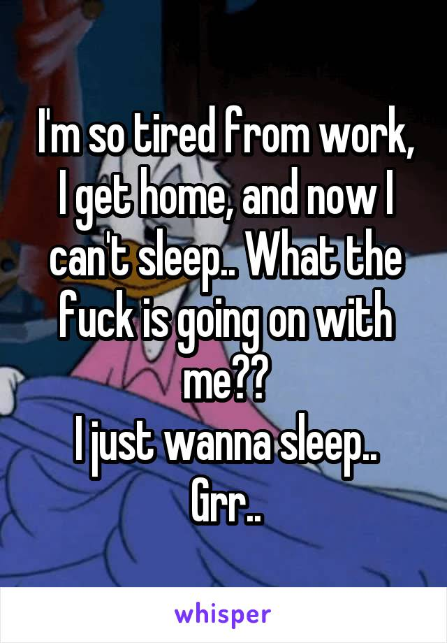 I'm so tired from work, I get home, and now I can't sleep.. What the fuck is going on with me?? I just wanna sleep.. Grr..