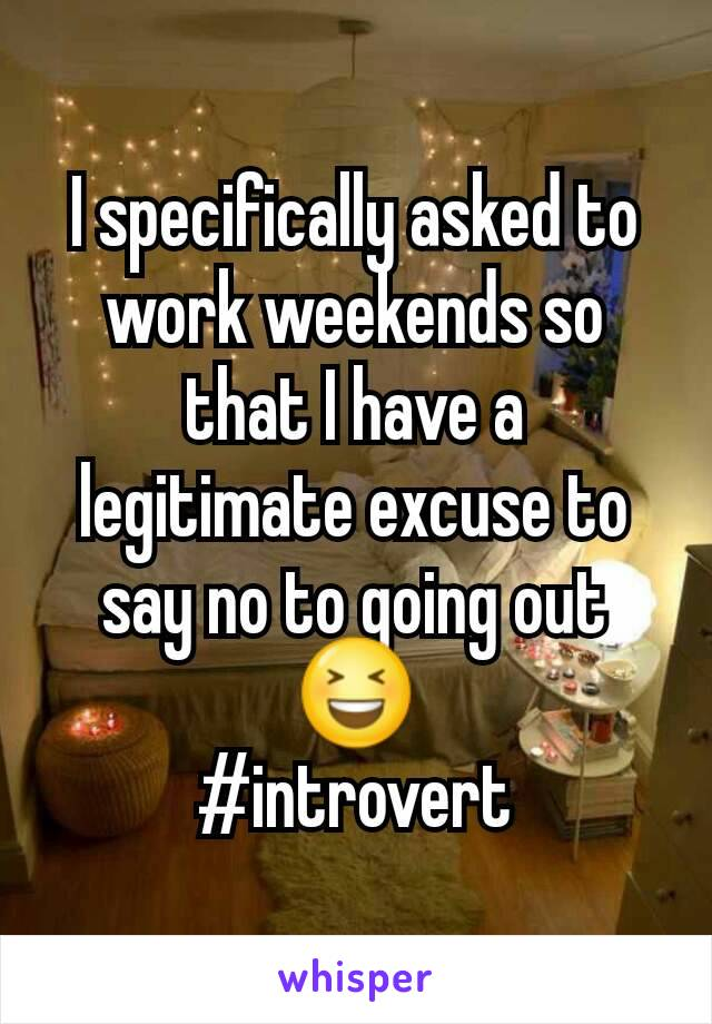I specifically asked to work weekends so that I have a legitimate excuse to say no to going out 😆 #introvert
