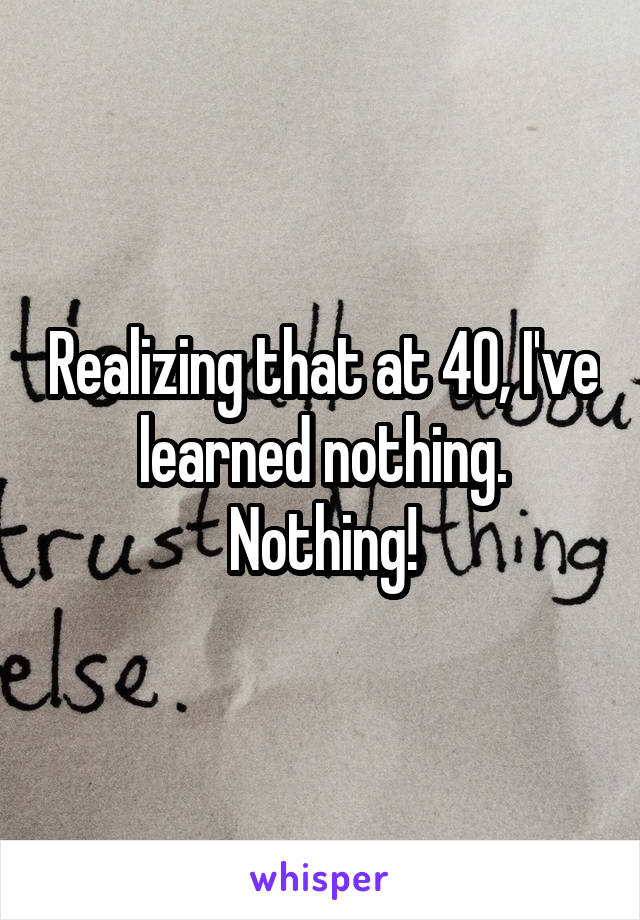 Realizing that at 40, I've learned nothing. Nothing!