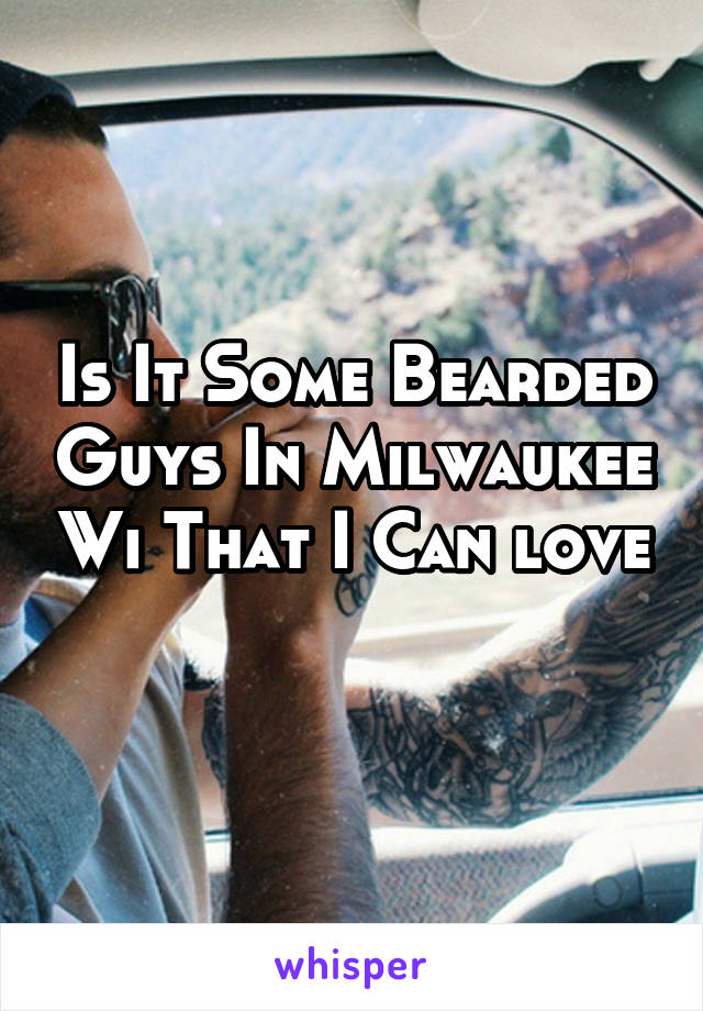 Is It Some Bearded Guys In Milwaukee Wi That I Can love
