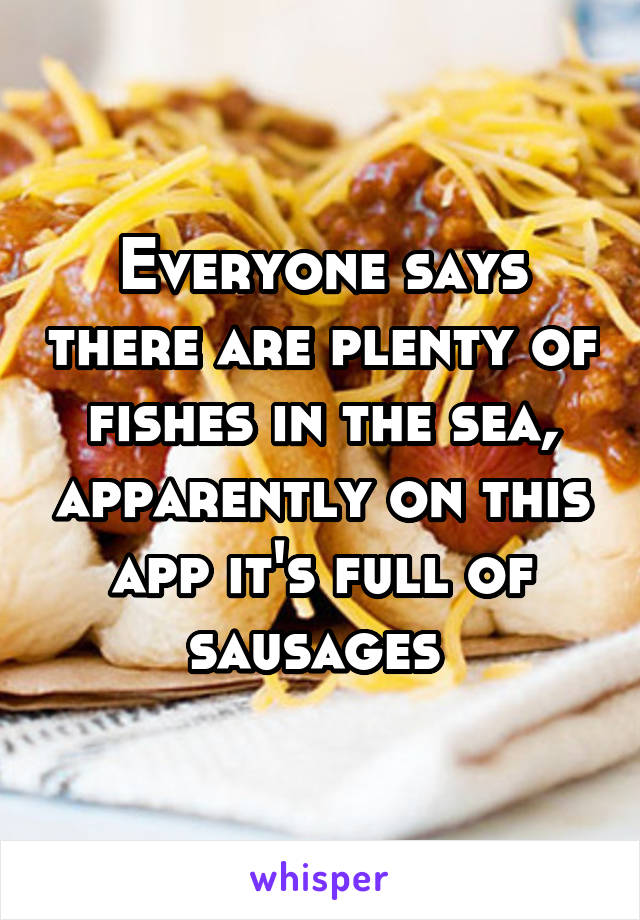 Everyone says there are plenty of fishes in the sea, apparently on this app it's full of sausages