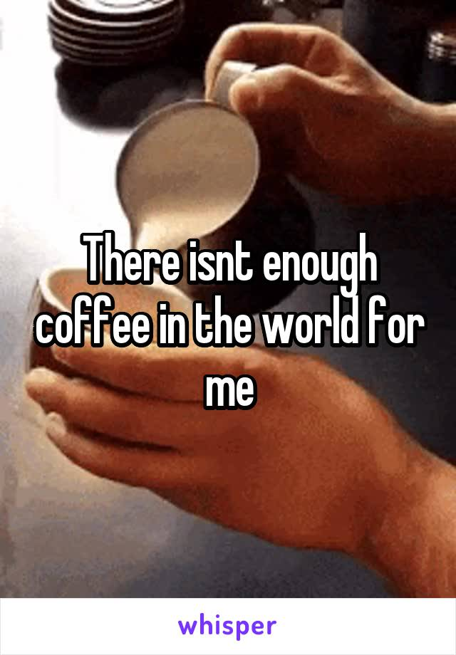 There isnt enough coffee in the world for me