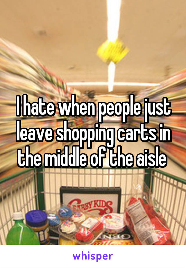 I hate when people just leave shopping carts in the middle of the aisle
