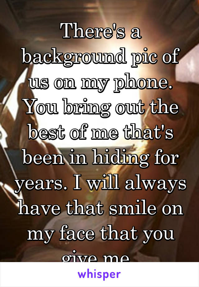 There's a background pic of us on my phone. You bring out the best of me that's been in hiding for years. I will always have that smile on my face that you give me.