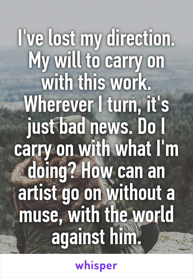 I've lost my direction. My will to carry on with this work. Wherever I turn, it's just bad news. Do I carry on with what I'm doing? How can an artist go on without a muse, with the world against him.