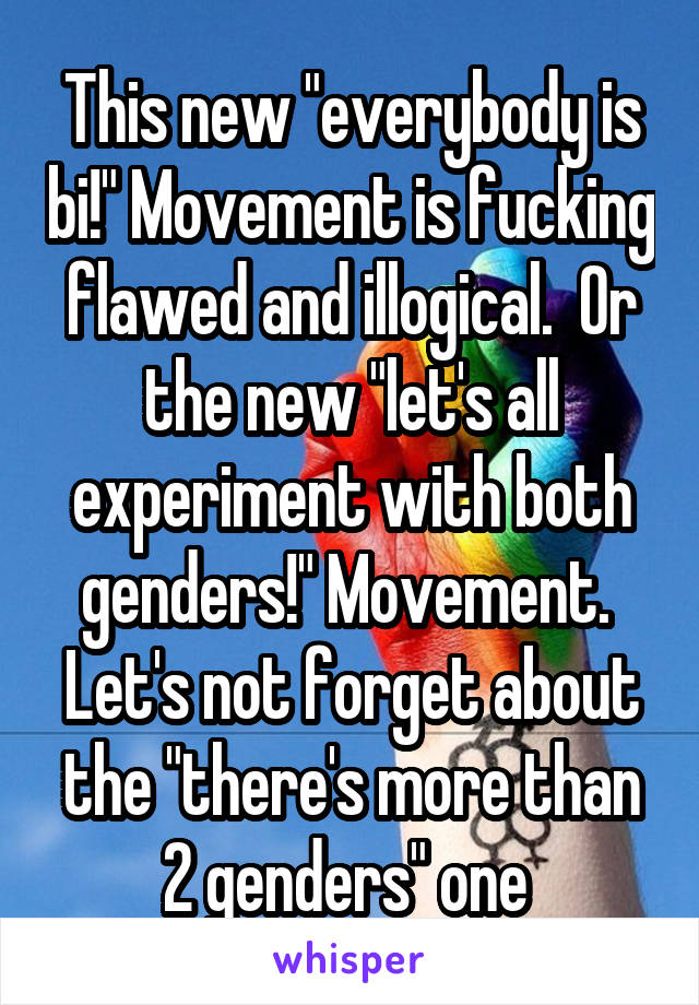 """This new """"everybody is bi!"""" Movement is fucking flawed and illogical.  Or the new """"let's all experiment with both genders!"""" Movement.  Let's not forget about the """"there's more than 2 genders"""" one"""