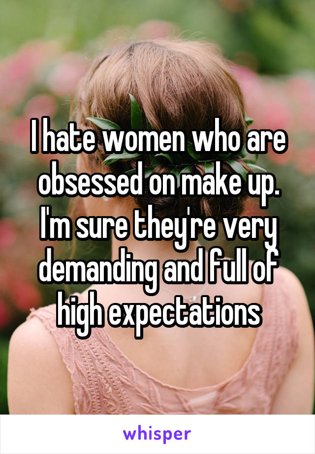 I hate women who are obsessed on make up. I'm sure they're very demanding and full of high expectations