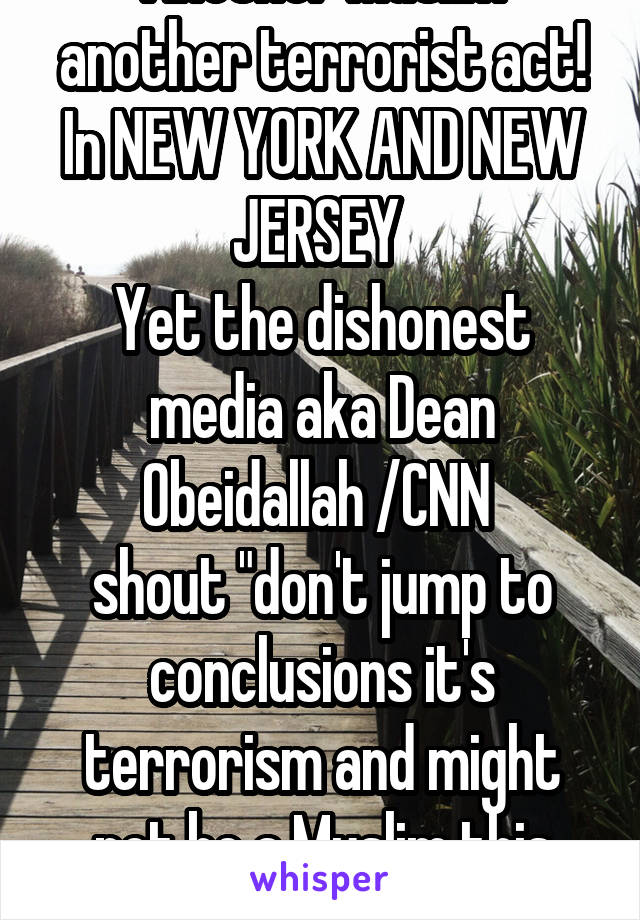 """Another Muslim another terrorist act! In NEW YORK AND NEW JERSEY  Yet the dishonest media aka Dean Obeidallah /CNN  shout """"don't jump to conclusions it's terrorism and might not be a Muslim this time"""""""