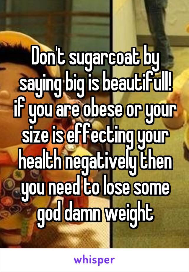 Don't sugarcoat by saying big is beautifull! if you are obese or your size is effecting your health negatively then you need to lose some god damn weight
