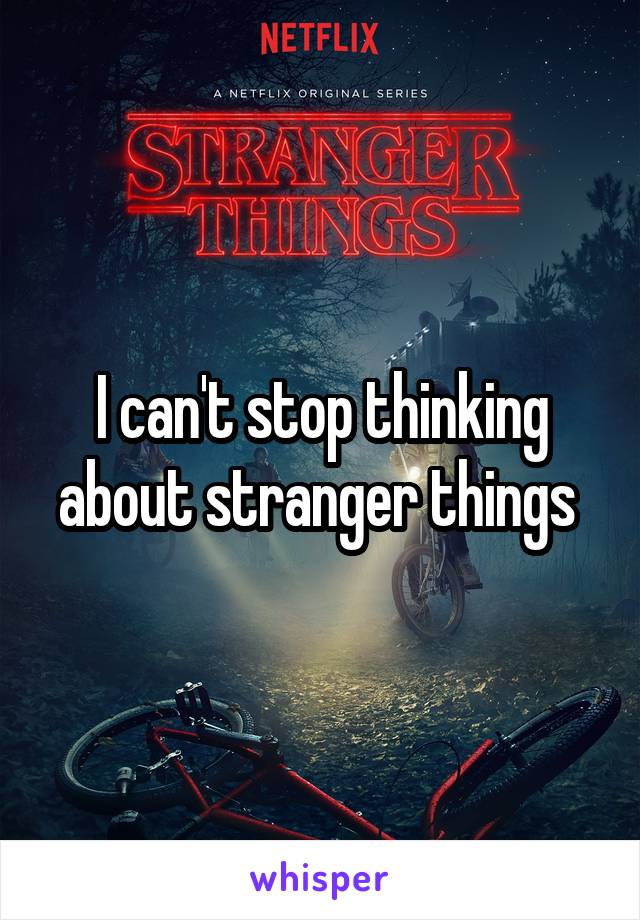 I can't stop thinking about stranger things