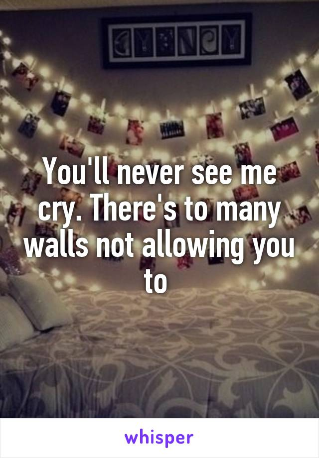 You'll never see me cry. There's to many walls not allowing you to