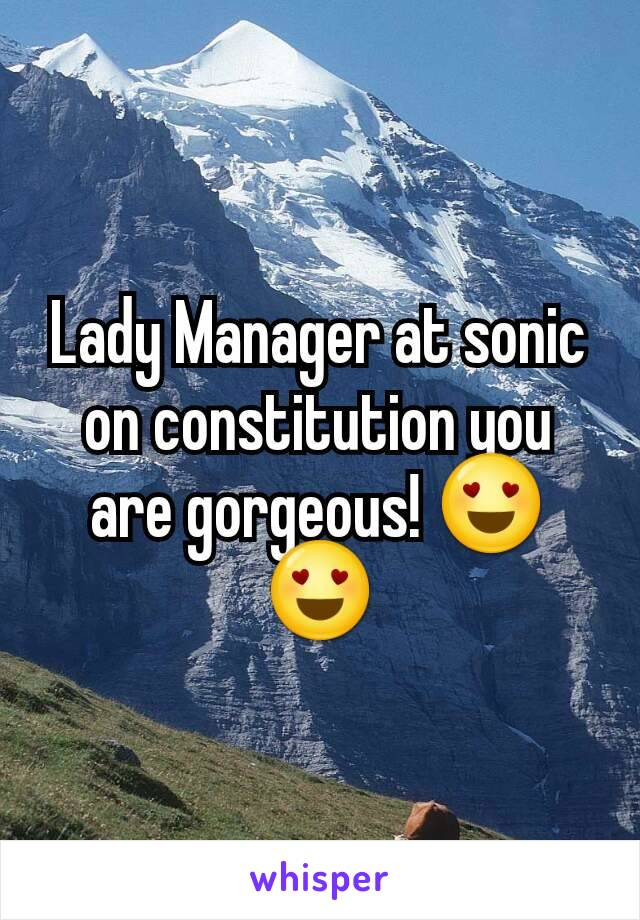 Lady Manager at sonic on constitution you are gorgeous! 😍😍