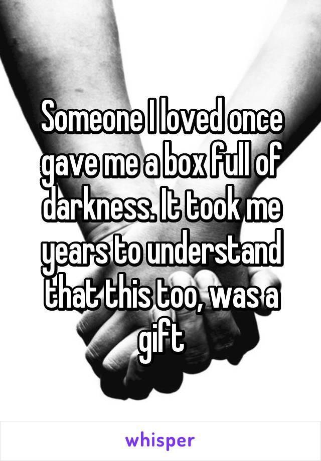 Someone I loved once gave me a box full of darkness. It took me years to understand that this too, was a gift