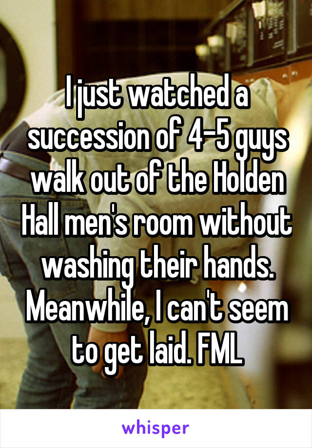 I just watched a succession of 4-5 guys walk out of the Holden Hall men's room without washing their hands. Meanwhile, I can't seem to get laid. FML