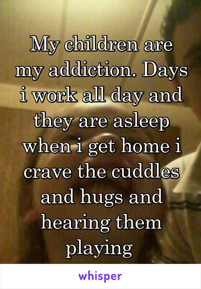 My children are my addiction. Days i work all day and they are asleep when i get home i crave the cuddles and hugs and hearing them playing