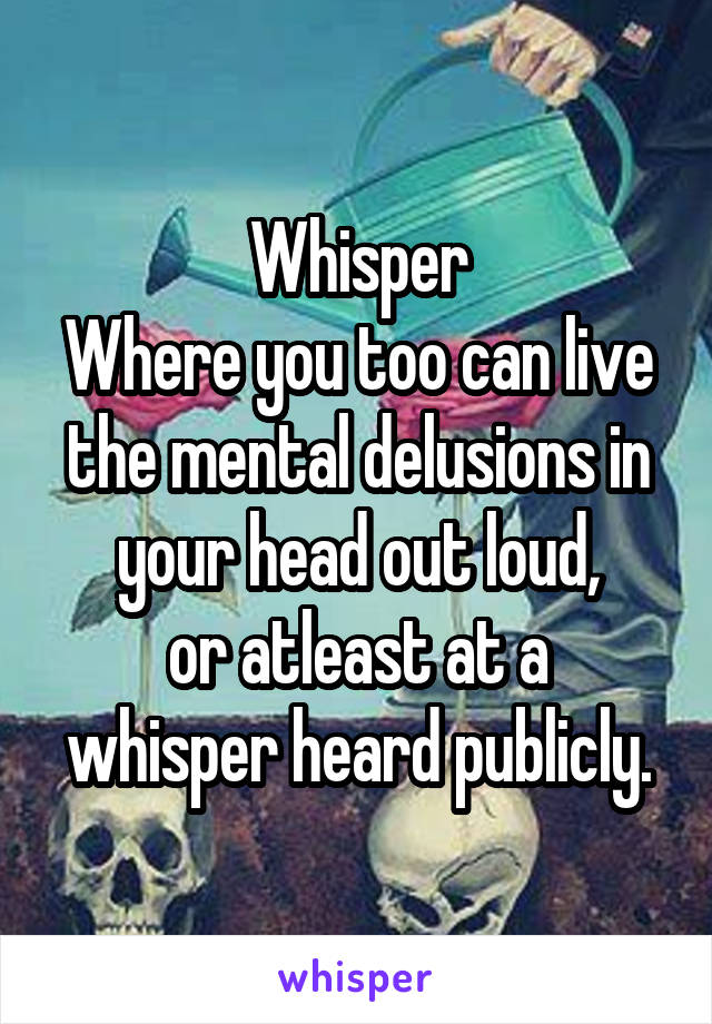 Whisper Where you too can live the mental delusions in your head out loud, or atleast at a whisper heard publicly.