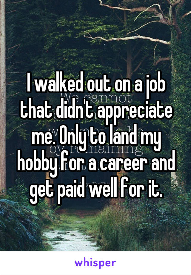 I walked out on a job that didn't appreciate me. Only to land my hobby for a career and get paid well for it.