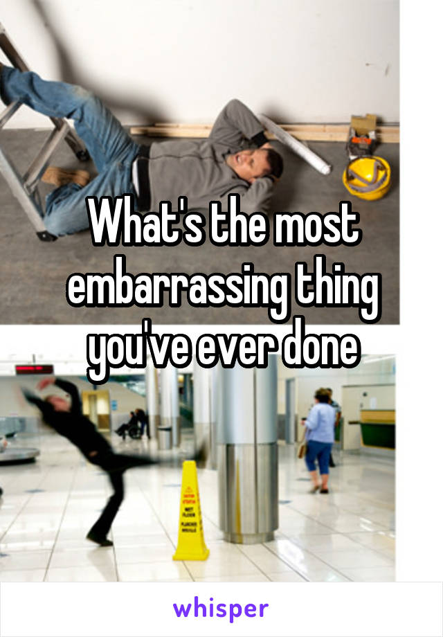 What's the most embarrassing thing you've ever done