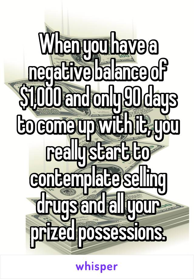 When you have a negative balance of $1,000 and only 90 days to come up with it, you really start to contemplate selling drugs and all your prized possessions.