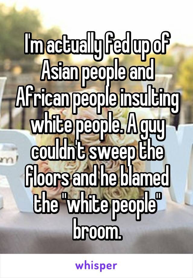 """I'm actually fed up of Asian people and African people insulting white people. A guy couldn't sweep the floors and he blamed the """"white people"""" broom."""