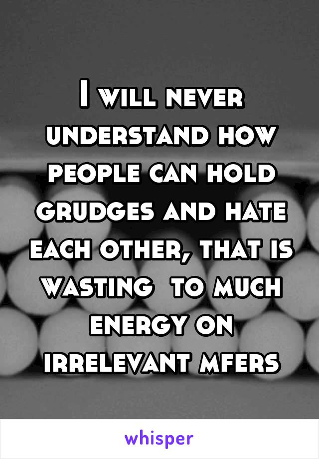 I will never understand how people can hold grudges and hate each other, that is wasting  to much energy on irrelevant mfers