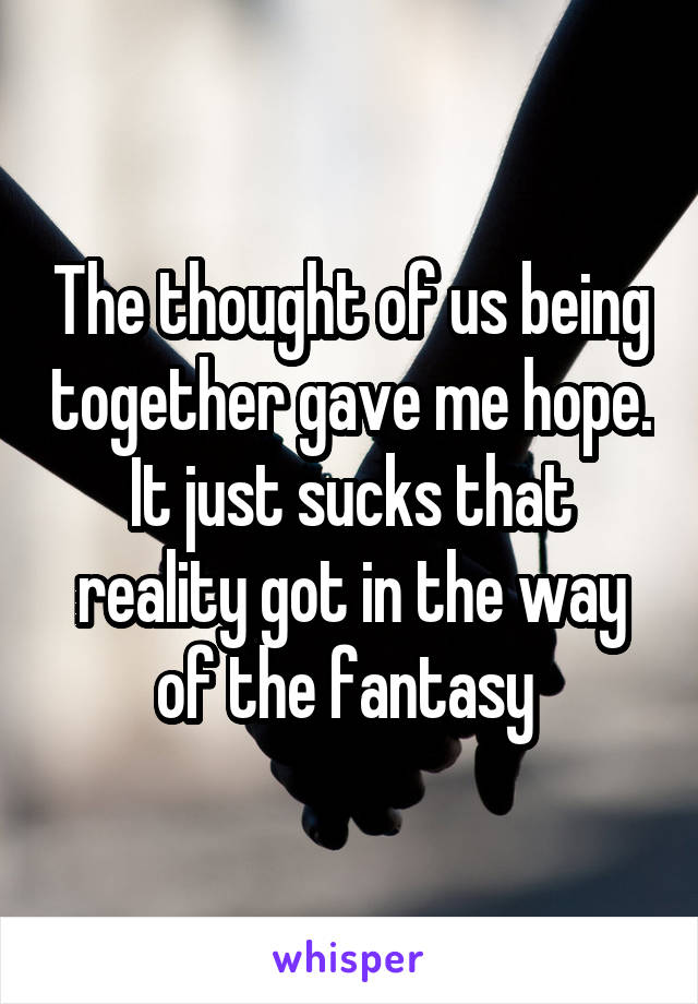 The thought of us being together gave me hope. It just sucks that reality got in the way of the fantasy