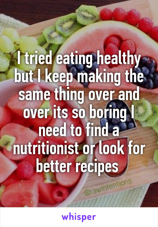 I tried eating healthy but I keep making the same thing over and over its so boring I need to find a nutritionist or look for better recipes