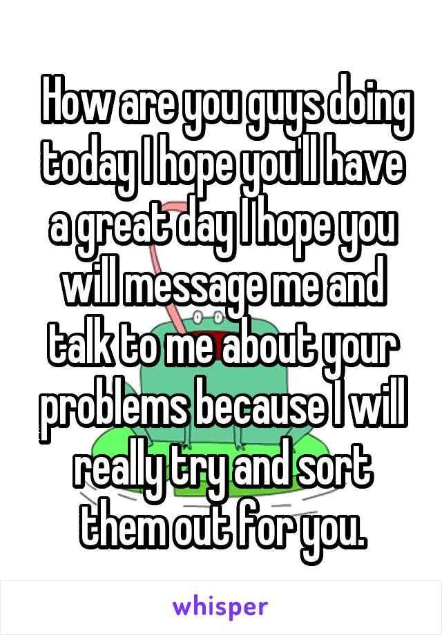 How are you guys doing today I hope you'll have a great day I hope you will message me and talk to me about your problems because I will really try and sort them out for you.