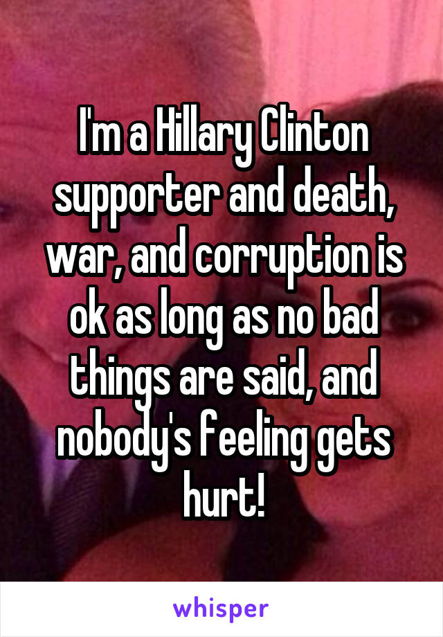 I'm a Hillary Clinton supporter and death, war, and corruption is ok as long as no bad things are said, and nobody's feeling gets hurt!